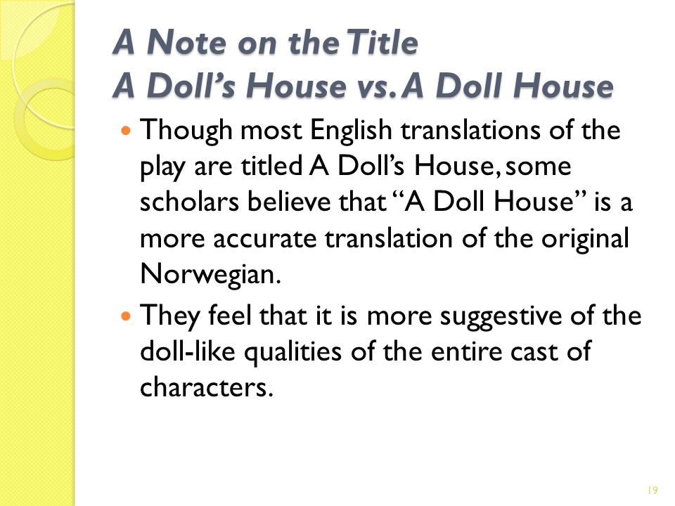 A Note on the Title A Dolls House vs. A Doll House Though most English translations of the play are titled A Dolls House, some scholars believe that A