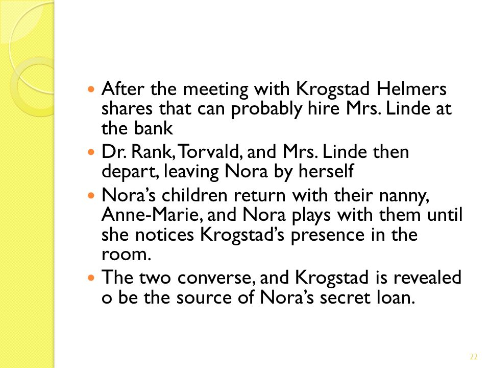 After the meeting with Krogstad Helmers shares that can probably hire Mrs. Linde at the bank Dr. Rank, Torvald, and Mrs. Linde then depart, leaving No