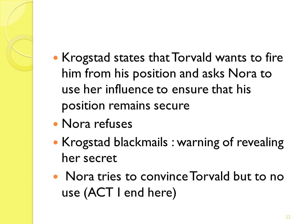 Krogstad states that Torvald wants to fire him from his position and asks Nora to use her influence to ensure that his position remains secure Nora re