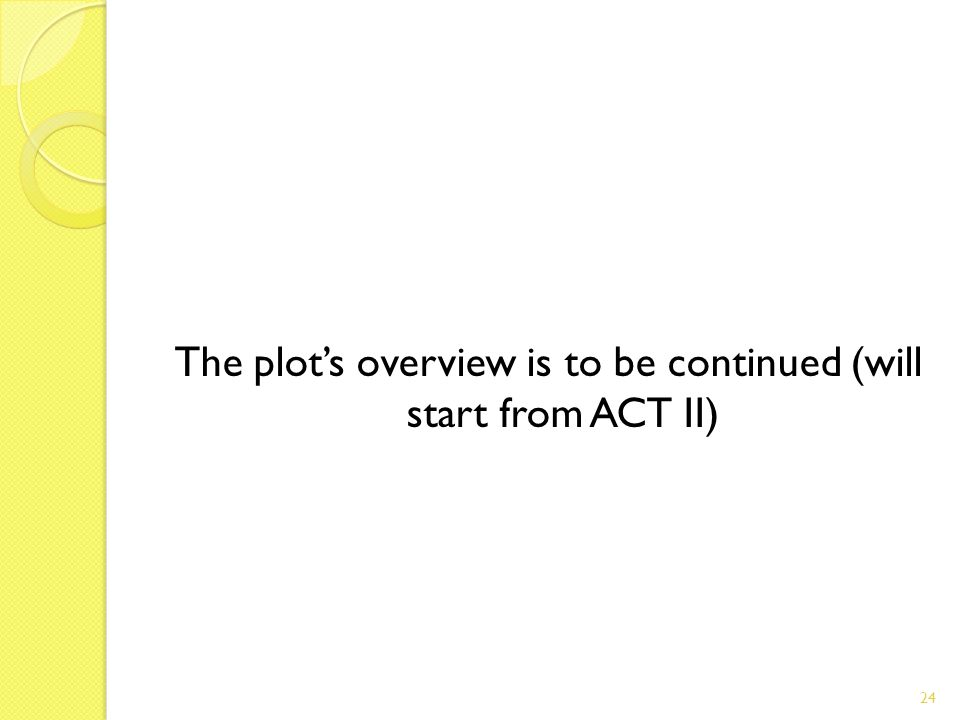The plots overview is to be continued (will start from ACT II) 24
