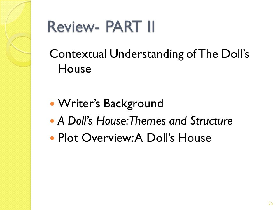 Review- PART II Contextual Understanding of The Dolls House Writers Background A Dolls House: Themes and Structure Plot Overview: A Dolls House 25