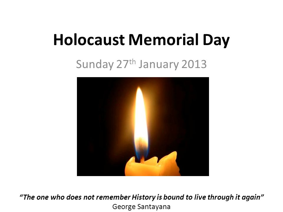 Holocaust Memorial Day Sunday 27 th January 2013 The one who does not remember History is bound to live through it again George Santayana