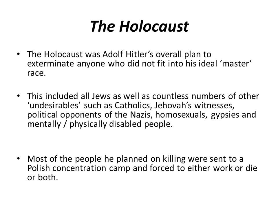 The Holocaust The Holocaust was Adolf Hitlers overall plan to exterminate anyone who did not fit into his ideal master race.