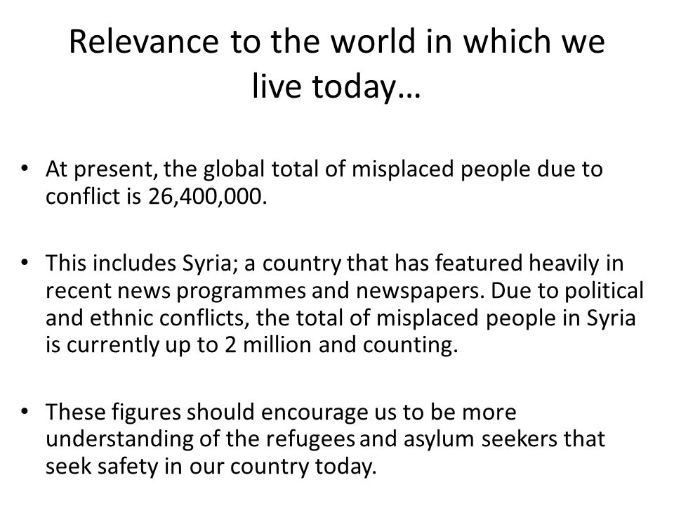 Relevance to the world in which we live today… At present, the global total of misplaced people due to conflict is 26,400,000.
