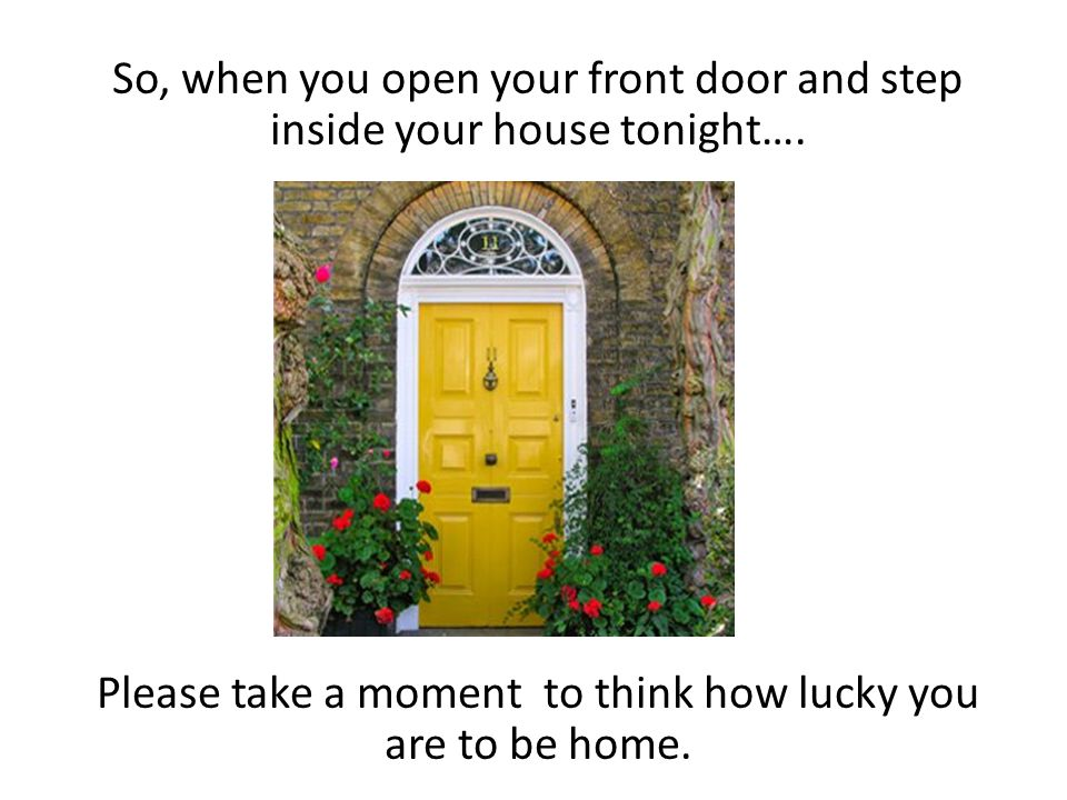 So, when you open your front door and step inside your house tonight….