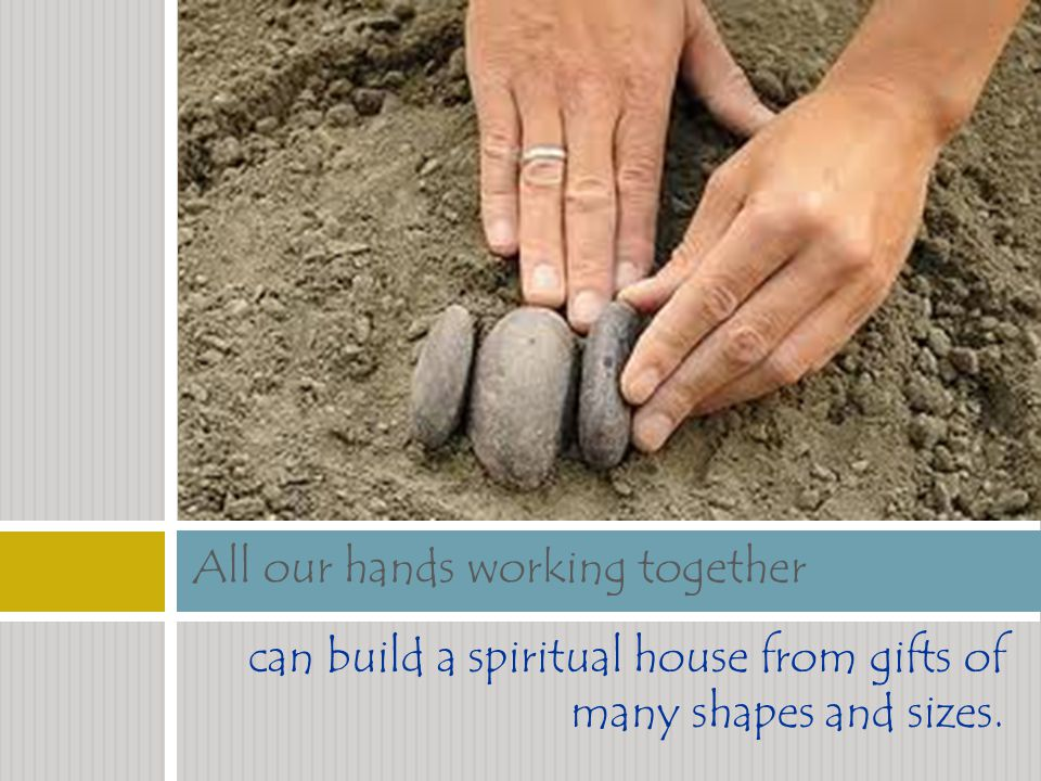 can build a spiritual house from gifts of many shapes and sizes. All our hands working together