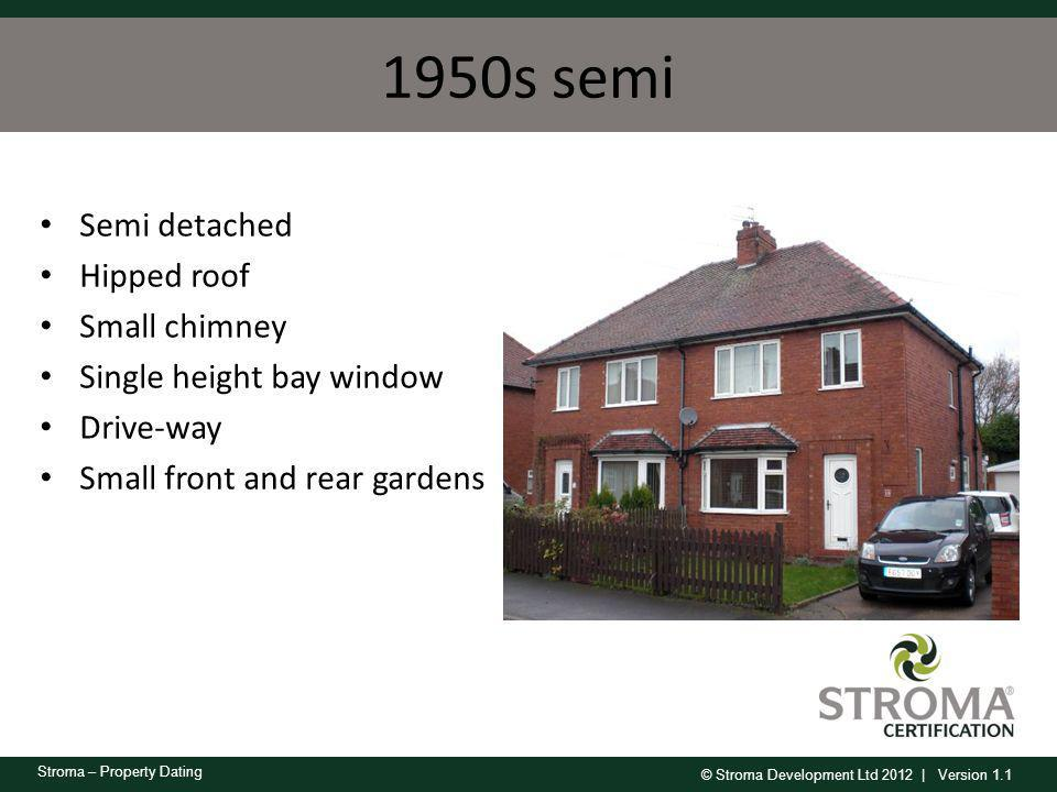 © Stroma Development Ltd 2012 | Version 1.1 Stroma – Property Dating 1950s semi Semi detached Hipped roof Small chimney Single height bay window Drive