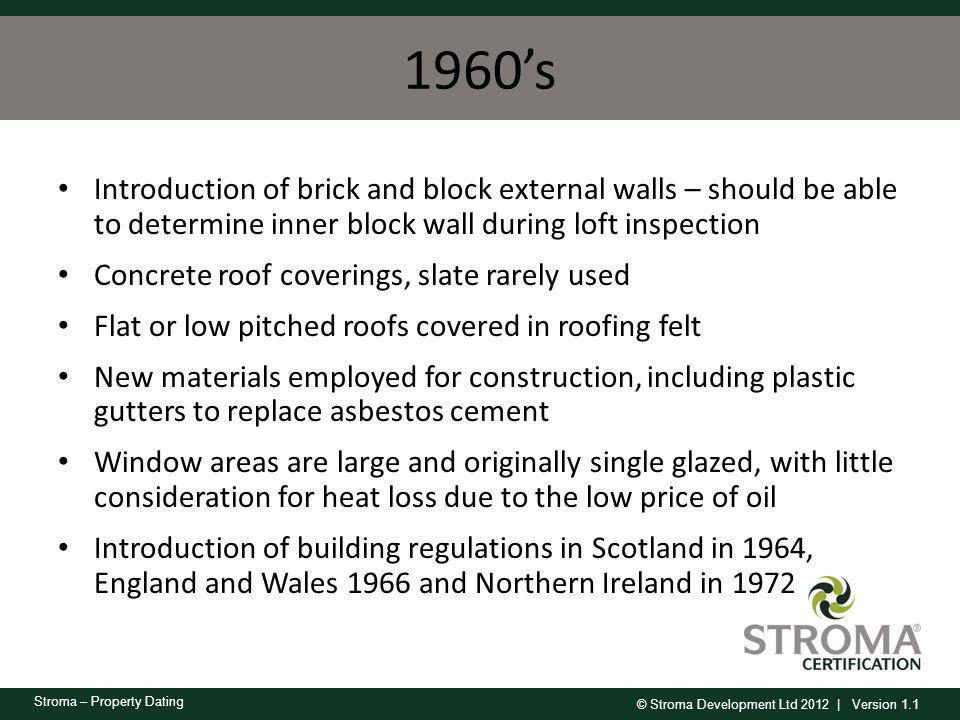© Stroma Development Ltd 2012 | Version 1.1 Stroma – Property Dating 1960s Introduction of brick and block external walls – should be able to determin