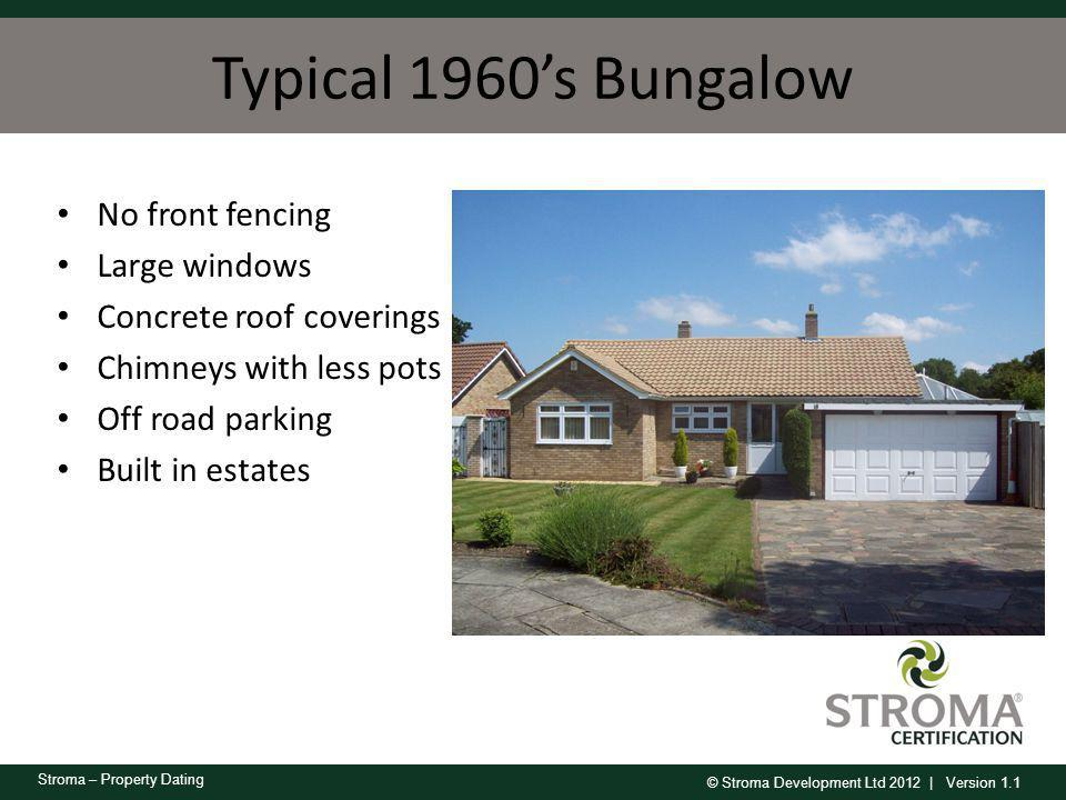 © Stroma Development Ltd 2012 | Version 1.1 Stroma – Property Dating Typical 1960s Bungalow No front fencing Large windows Concrete roof coverings Chi