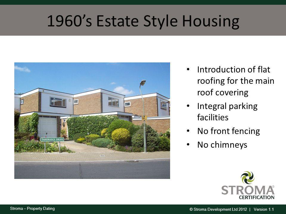 © Stroma Development Ltd 2012 | Version 1.1 Stroma – Property Dating 1960s Estate Style Housing Introduction of flat roofing for the main roof coverin