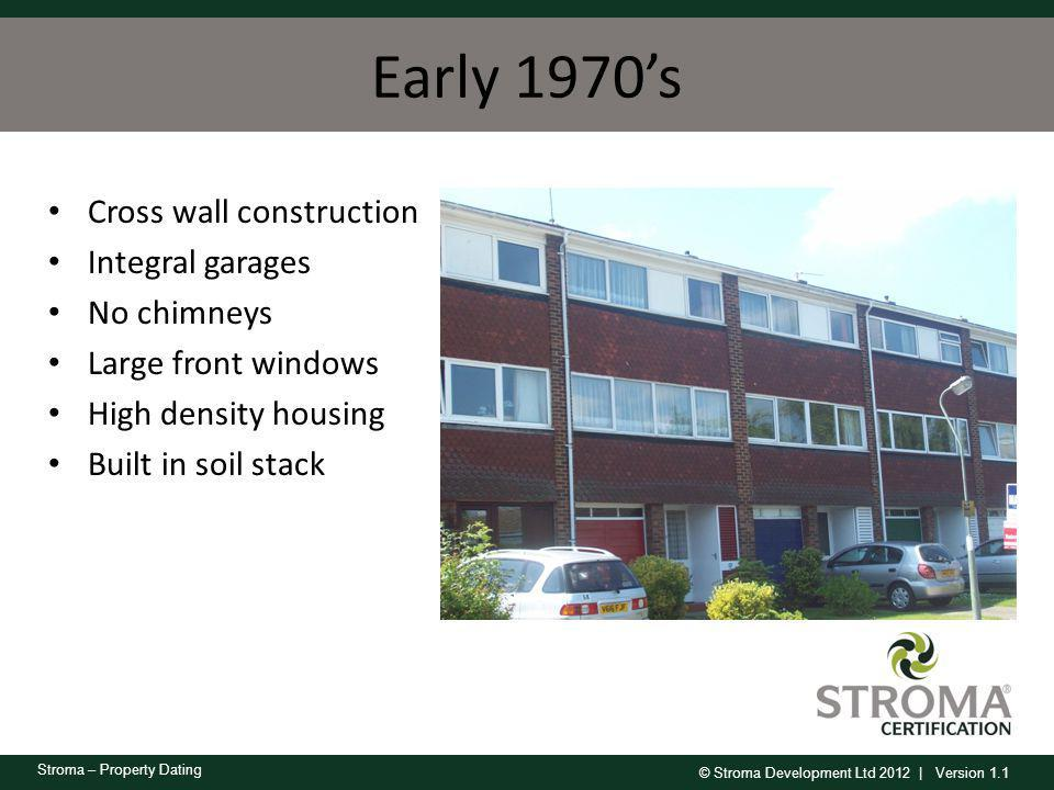 © Stroma Development Ltd 2012 | Version 1.1 Stroma – Property Dating Early 1970s Cross wall construction Integral garages No chimneys Large front wind
