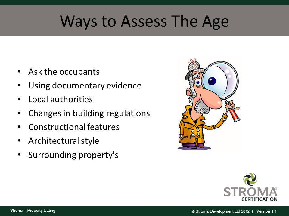 © Stroma Development Ltd 2012 | Version 1.1 Stroma – Property Dating Ways to Assess The Age Ask the occupants Using documentary evidence Local authori