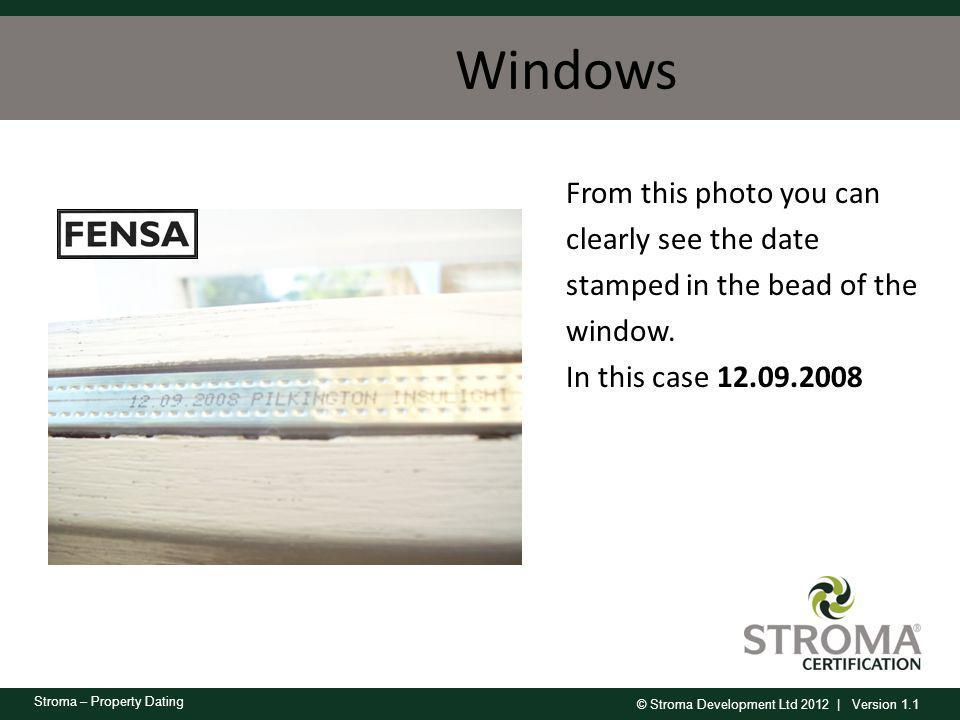 © Stroma Development Ltd 2012 | Version 1.1 Stroma – Property Dating Windows From this photo you can clearly see the date stamped in the bead of the w