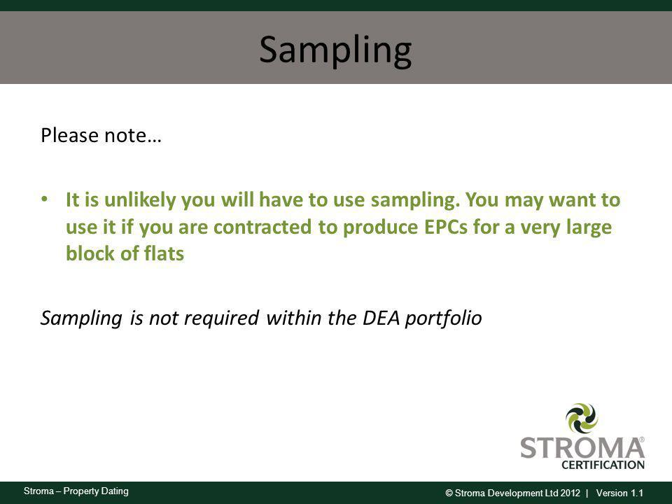 © Stroma Development Ltd 2012 | Version 1.1 Stroma – Property Dating Sampling Please note… It is unlikely you will have to use sampling. You may want