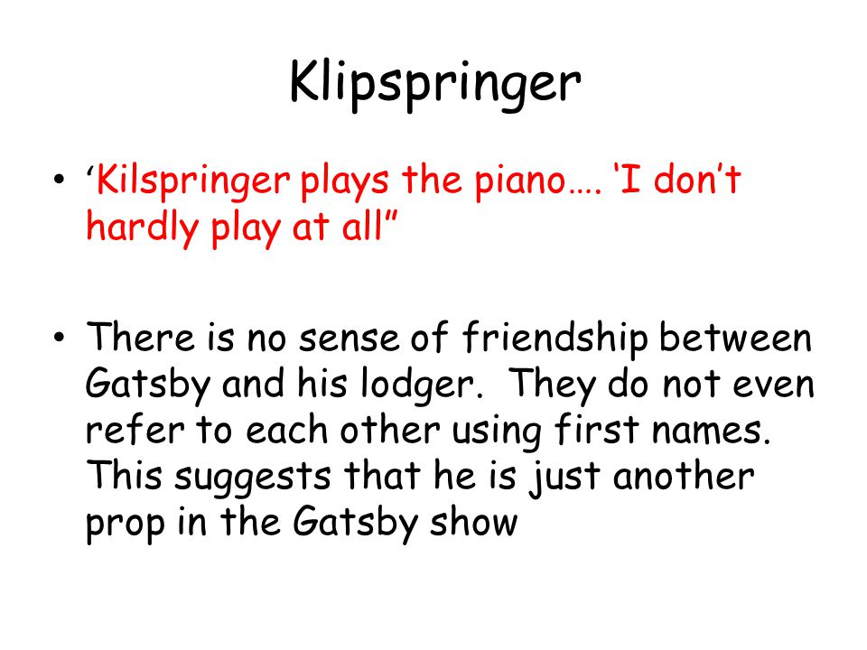 Klipspringer Kilspringer plays the piano…. I dont hardly play at all There is no sense of friendship between Gatsby and his lodger. They do not even r