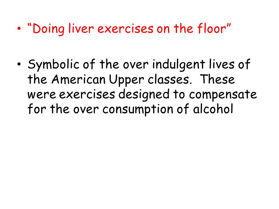 Doing liver exercises on the floor Symbolic of the over indulgent lives of the American Upper classes. These were exercises designed to compensate for