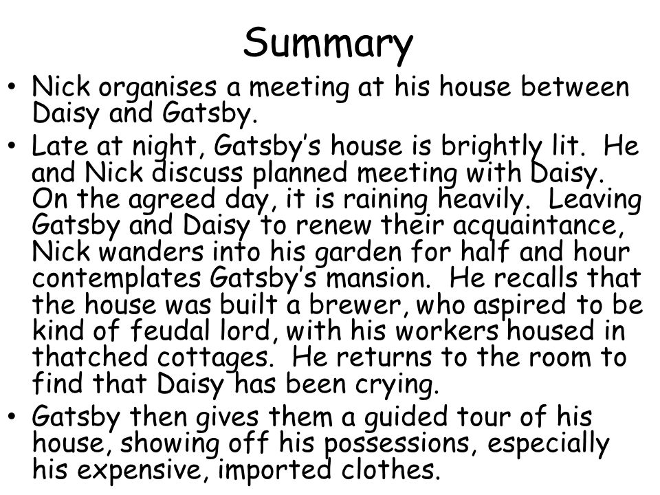 Summary Nick organises a meeting at his house between Daisy and Gatsby. Late at night, Gatsbys house is brightly lit. He and Nick discuss planned meet