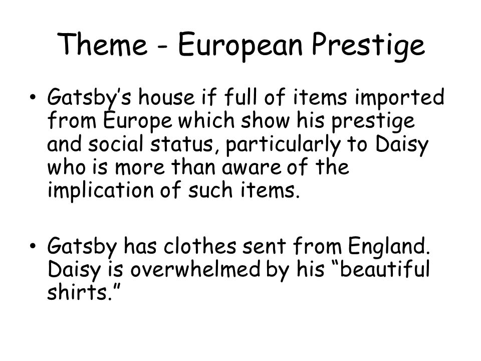 Theme - European Prestige Gatsbys house if full of items imported from Europe which show his prestige and social status, particularly to Daisy who is