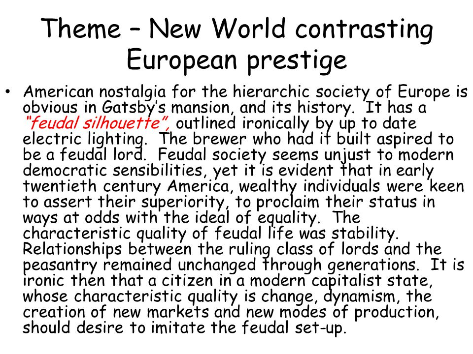 Theme – New World contrasting European prestige American nostalgia for the hierarchic society of Europe is obvious in Gatsbys mansion, and its history
