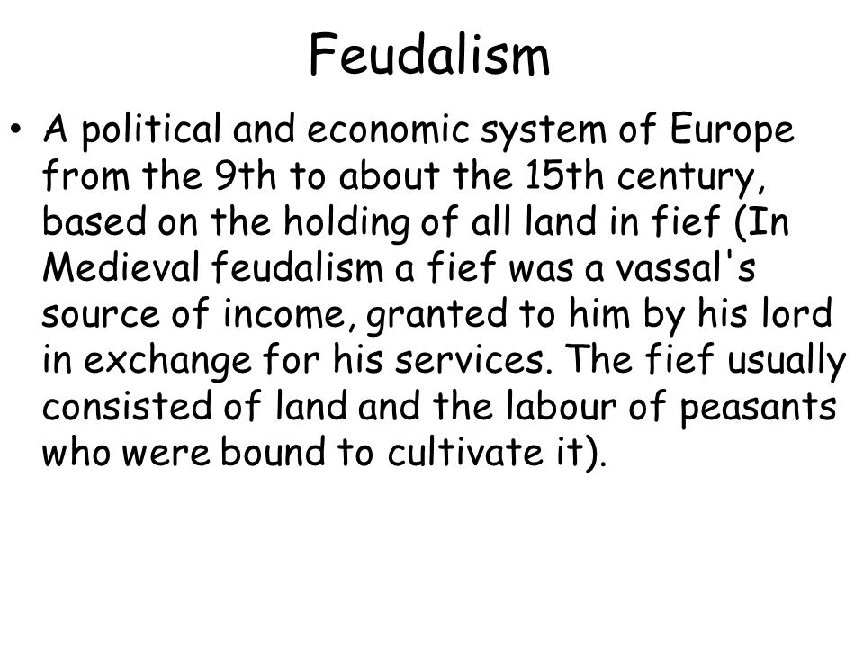 Feudalism A political and economic system of Europe from the 9th to about the 15th century, based on the holding of all land in fief (In Medieval feud