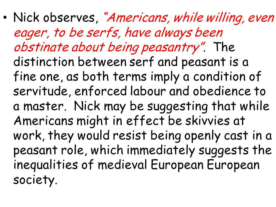 Nick observes, Americans, while willing, even eager, to be serfs, have always been obstinate about being peasantry. The distinction between serf and p