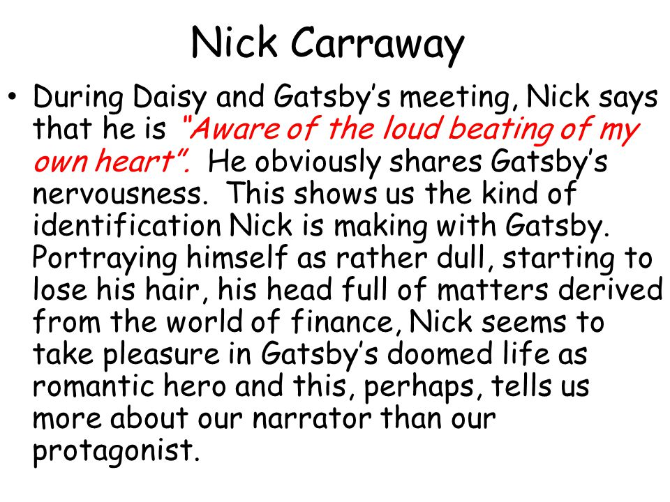 Nick Carraway During Daisy and Gatsbys meeting, Nick says that he is Aware of the loud beating of my own heart. He obviously shares Gatsbys nervousnes