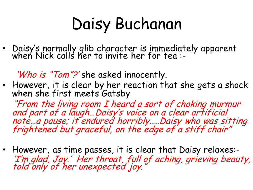 Daisy Buchanan Daisys normally glib character is immediately apparent when Nick calls her to invite her for tea :- Who is Tom? she asked innocently. H