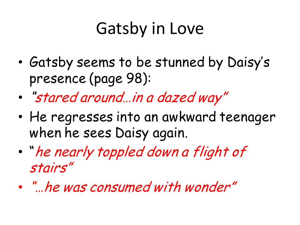 Gatsby in Love Gatsby seems to be stunned by Daisys presence (page 98): stared around…in a dazed way He regresses into an awkward teenager when he see