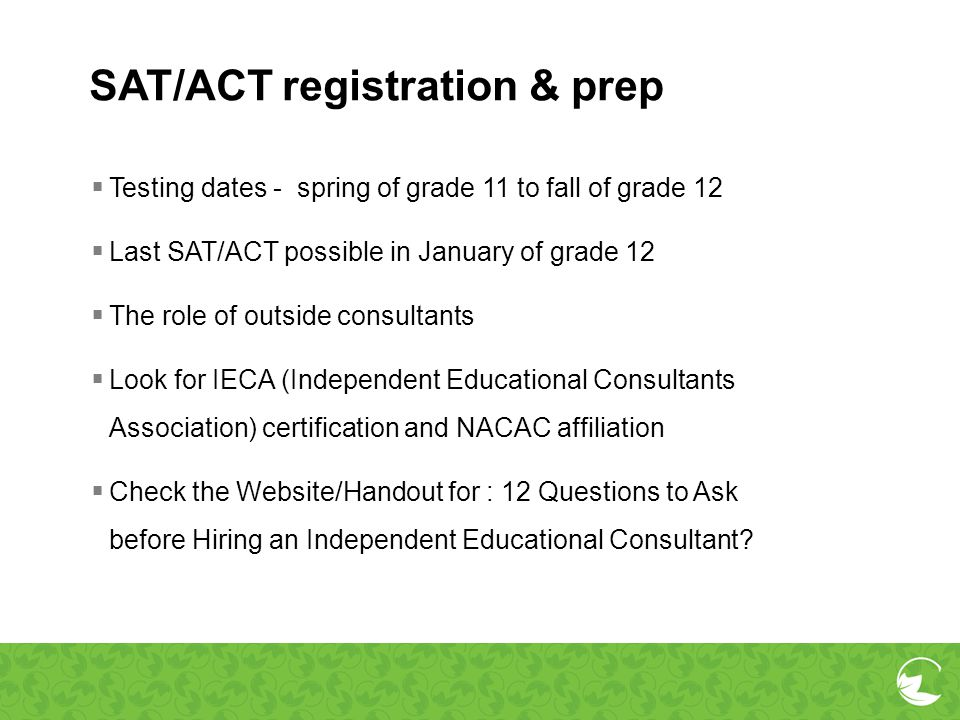 SAT/ACT registration & prep Testing dates - spring of grade 11 to fall of grade 12 Last SAT/ACT possible in January of grade 12 The role of outside co