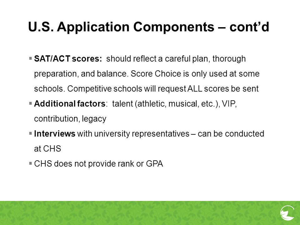U.S. Application Components – contd SAT/ACT scores: should reflect a careful plan, thorough preparation, and balance. Score Choice is only used at som