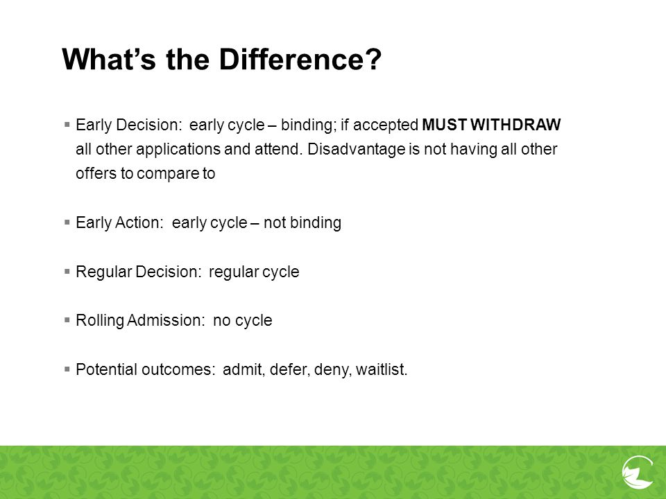 Whats the Difference? Early Decision: early cycle – binding; if accepted MUST WITHDRAW all other applications and attend. Disadvantage is not having a