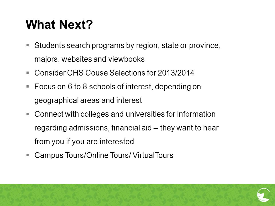 What Next? Students search programs by region, state or province, majors, websites and viewbooks Consider CHS Couse Selections for 2013/2014 Focus on
