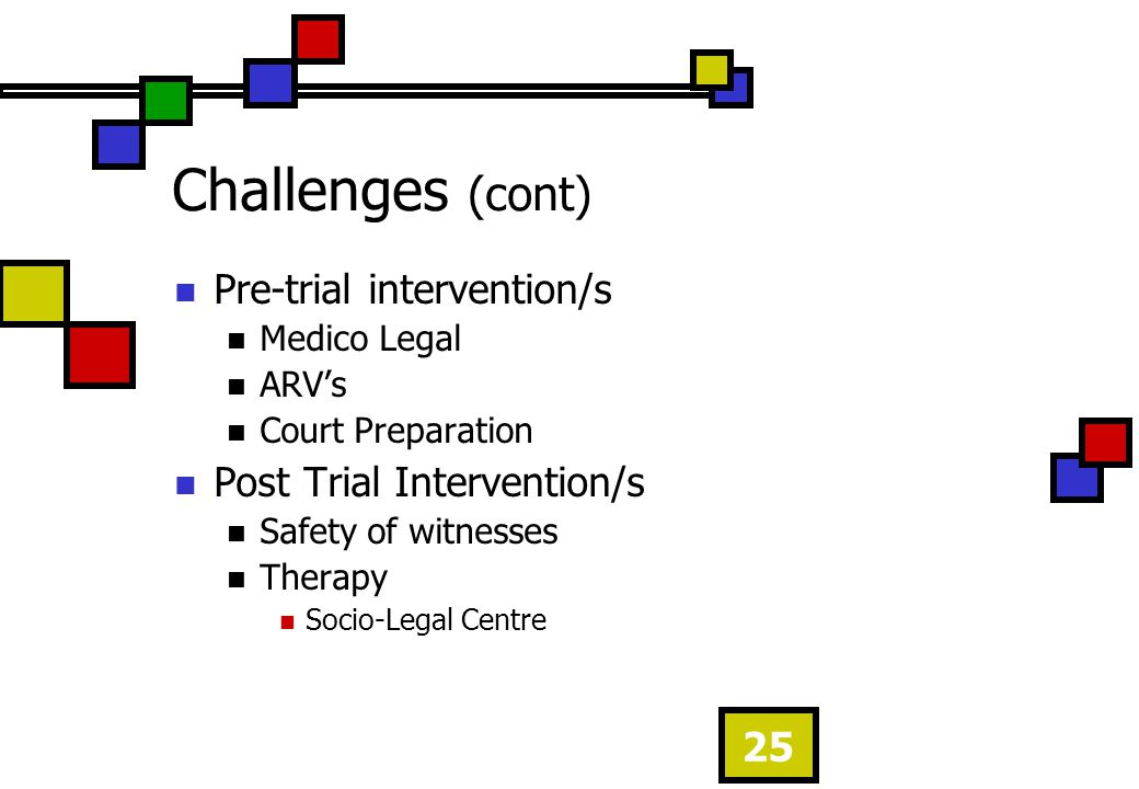 25 Pre-trial intervention/s Medico Legal ARVs Court Preparation Post Trial Intervention/s Safety of witnesses Therapy Socio-Legal Centre Challenges (c