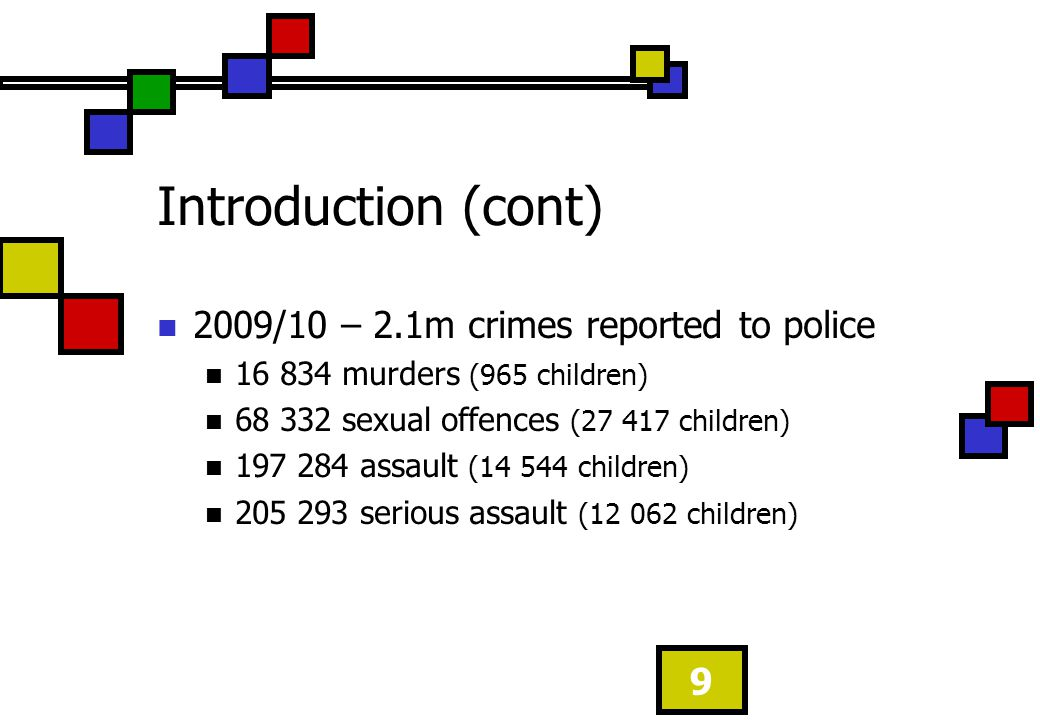 Introduction (cont) 2009/10 – 2.1m crimes reported to police 16 834 murders (965 children) 68 332 sexual offences (27 417 children) 197 284 assault (1
