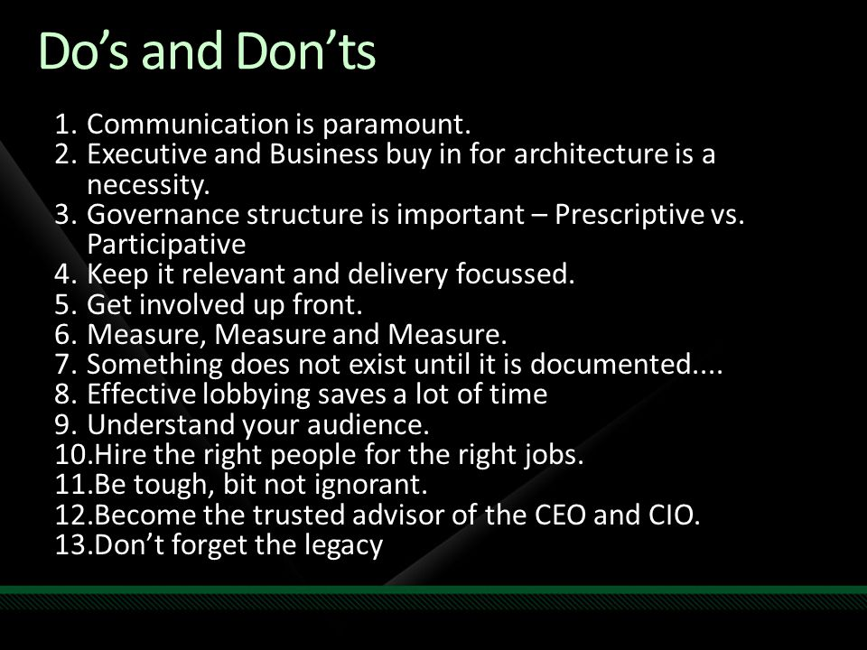 Dos and Donts 1.Communication is paramount. 2.Executive and Business buy in for architecture is a necessity. 3.Governance structure is important – Pre