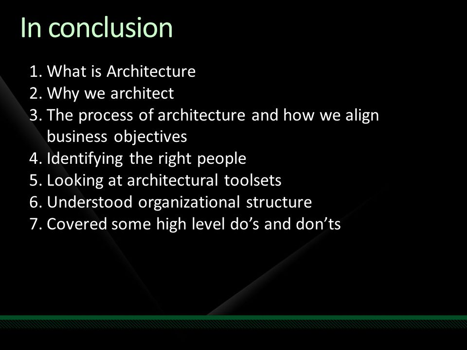 In conclusion 1.What is Architecture 2.Why we architect 3.The process of architecture and how we align business objectives 4.Identifying the right peo