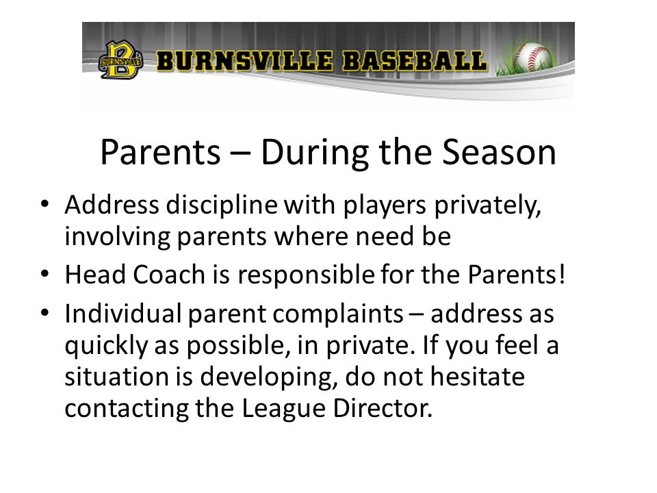 Parents – During the Season Address discipline with players privately, involving parents where need be Head Coach is responsible for the Parents! Indi