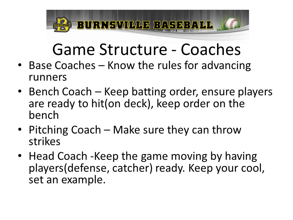 Game Structure - Coaches Base Coaches – Know the rules for advancing runners Bench Coach – Keep batting order, ensure players are ready to hit(on deck