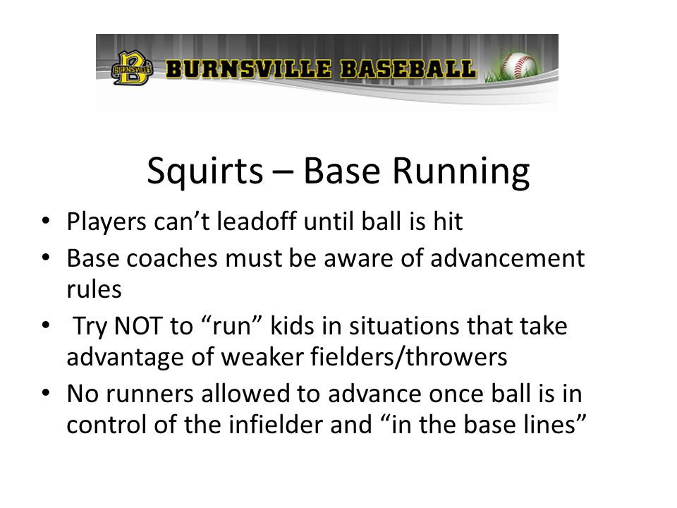 Squirts – Base Running Players cant leadoff until ball is hit Base coaches must be aware of advancement rules Try NOT to run kids in situations that t