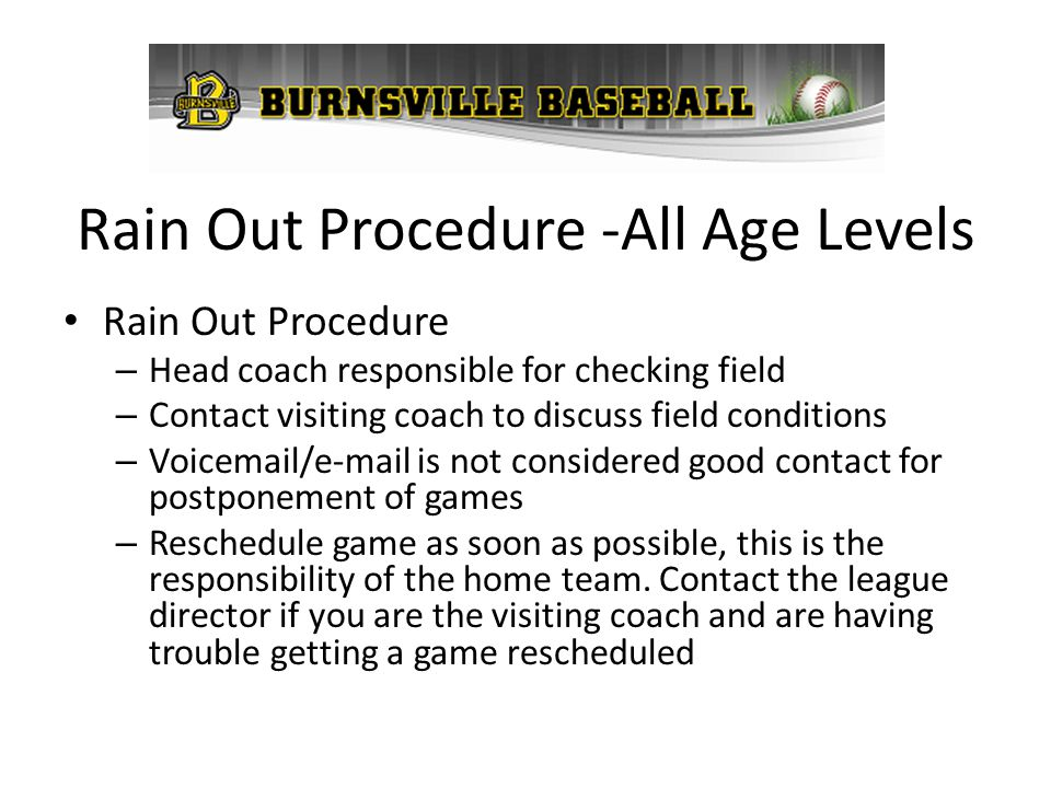 Rain Out Procedure -All Age Levels Rain Out Procedure – Head coach responsible for checking field – Contact visiting coach to discuss field conditions