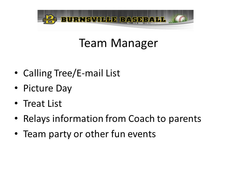 Team Manager Calling Tree/E-mail List Picture Day Treat List Relays information from Coach to parents Team party or other fun events