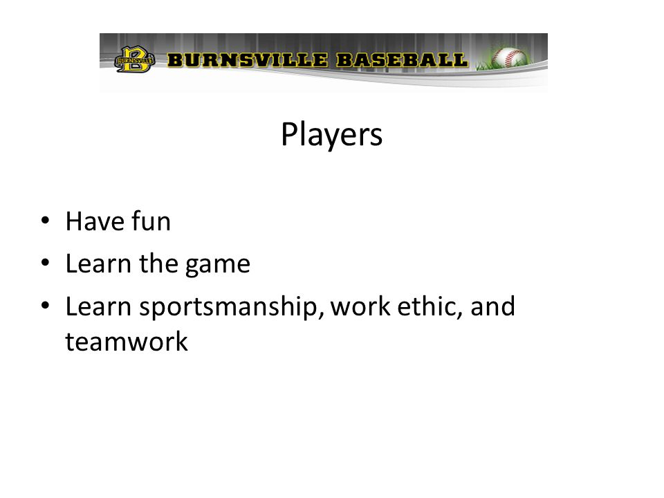 Players Have fun Learn the game Learn sportsmanship, work ethic, and teamwork