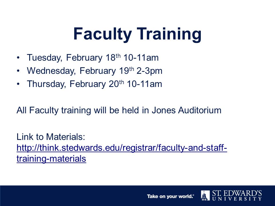 Faculty Training Tuesday, February 18 th 10-11am Wednesday, February 19 th 2-3pm Thursday, February 20 th 10-11am All Faculty training will be held in