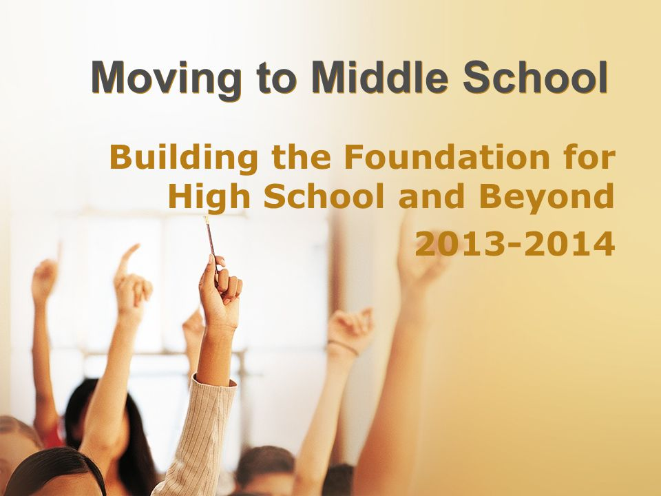 Moving to Middle School Building the Foundation for High School and Beyond 2013-2014