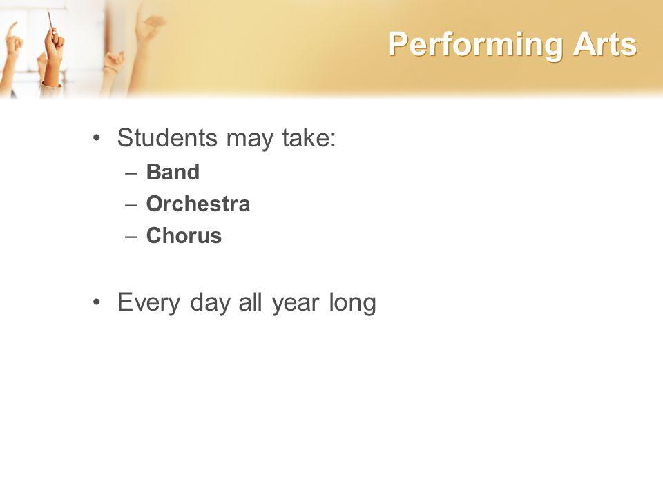 Performing Arts Students may take: –Band –Orchestra –Chorus Every day all year long