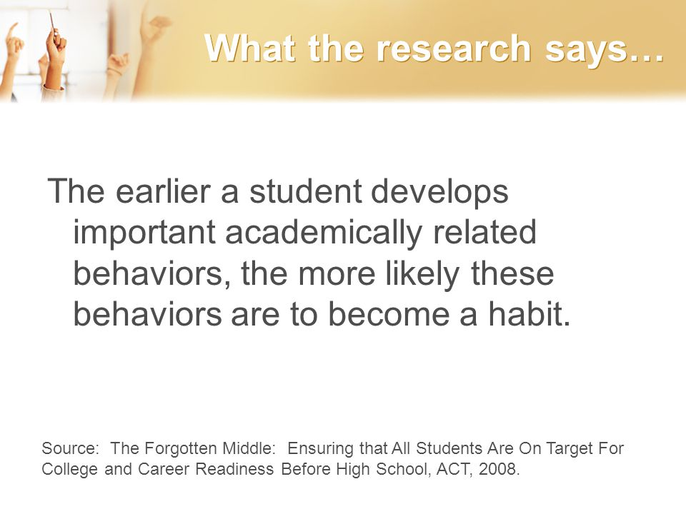 What the research says… The earlier a student develops important academically related behaviors, the more likely these behaviors are to become a habit.