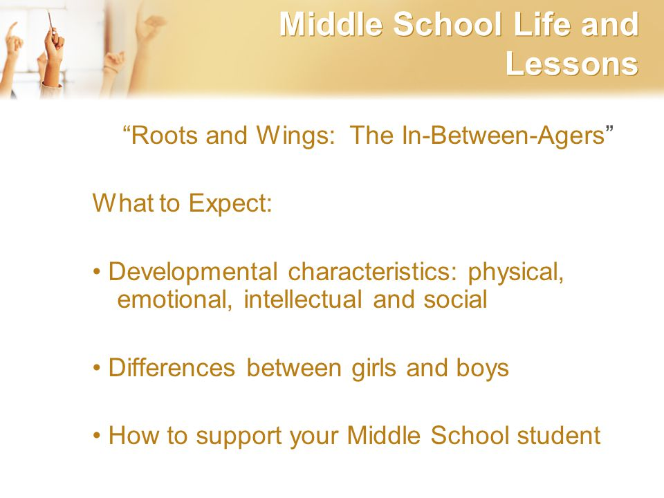 Middle School Life and Lessons Roots and Wings: The In-Between-Agers What to Expect: Developmental characteristics: physical, emotional, intellectual and social Differences between girls and boys How to support your Middle School student