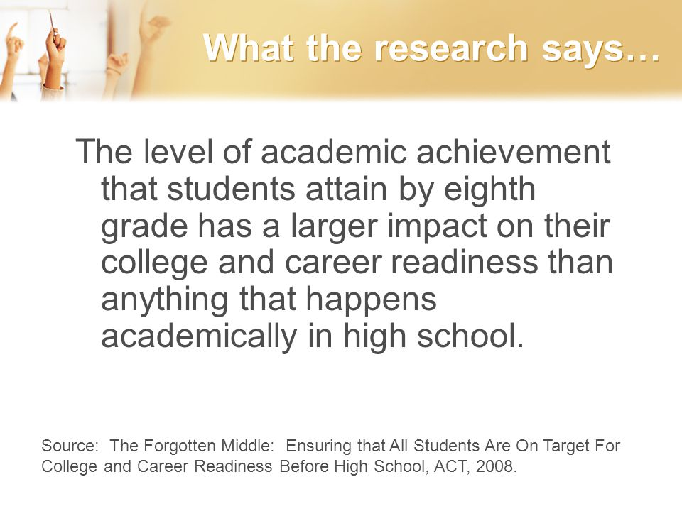 What the research says… The level of academic achievement that students attain by eighth grade has a larger impact on their college and career readiness than anything that happens academically in high school.