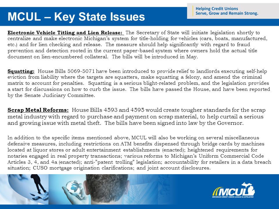 MCUL – Key State Issues Electronic Vehicle Titling and Lien Release: The Secretary of State will initiate legislation shortly to centralize and make electronic Michigans system for title-holding for vehicles (cars, boats, manufactured, etc.) and for lien checking and release.