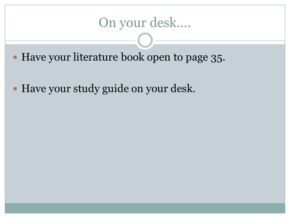 On your desk…. Have your literature book open to page 35. Have your study guide on your desk.